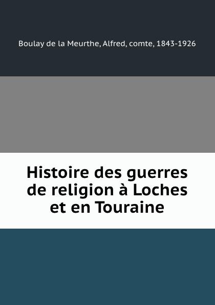 Alfred Boulay de la Meurthe Histoire des guerres de religion a Loches et en Touraine