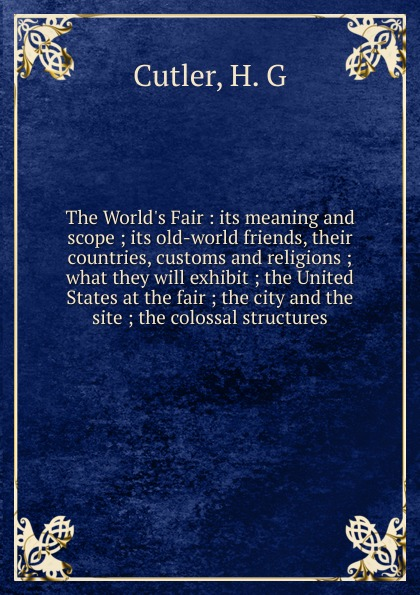 H.G. Cutler The World.s Fair : its meaning and scope ; its old-world friends, their countries, customs and religions ; what they will exhibit ; the United States at the fair ; the city and the site ; the colossal structures