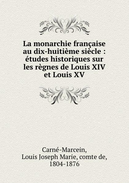 Louis Joseph Marie Carné-Marcein La monarchie francaise au dix-huitieme siecle : etudes historiques sur les regnes de Louis XIV et Louis XV louis agassiz etudes critiques sur les mollusques fossiles