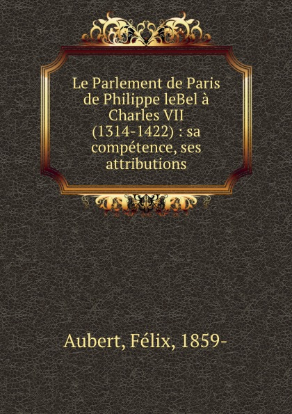 Félix Aubert Le Parlement de Paris de Philippe leBel a Charles VII (1314-1422) : sa competence, ses attributions