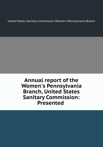 Annual report of the Women.s Pennsylvania Branch, United States Sanitary Commission: Presented .