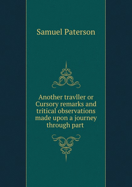Samuel Paterson Another travller or Cursory remarks and tritical observations made upon a journey through part . samuel clarke remarks upon a book
