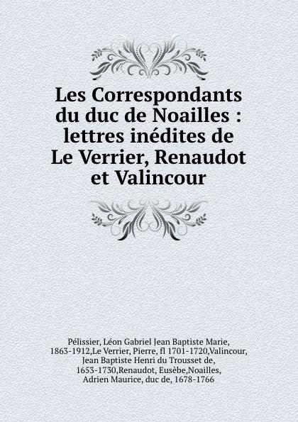 Фото - Léon Gabriel Jean Baptiste Marie Pélissier Les Correspondants du duc de Noailles : lettres inedites de Le Verrier, Renaudot et Valincour jean paul gaultier le male
