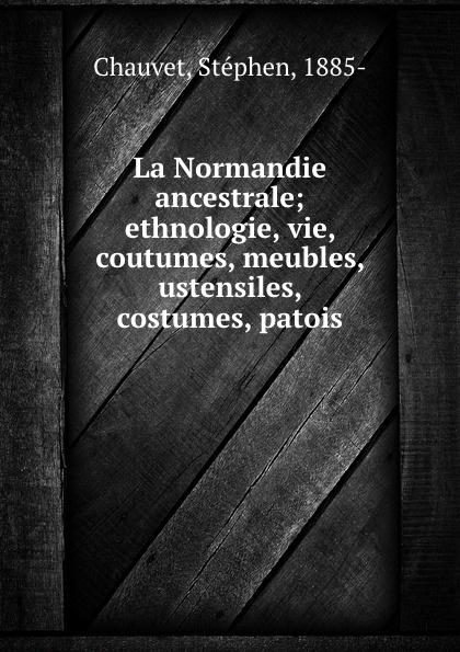 цена Stéphen Chauvet La Normandie ancestrale; ethnologie, vie, coutumes, meubles, ustensiles, costumes, patois