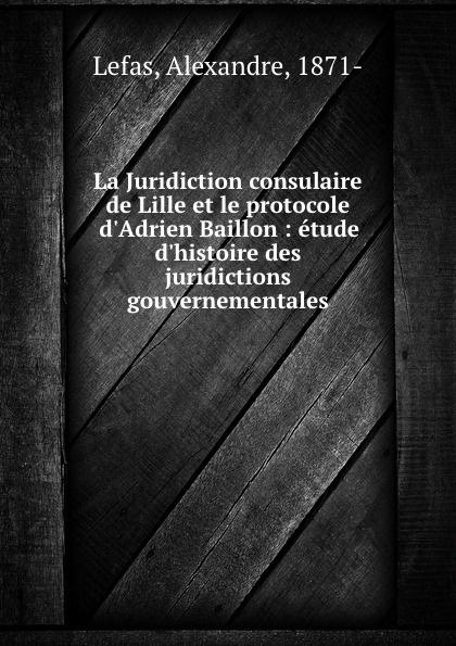 Alexandre Lefas La Juridiction consulaire de Lille et le protocole d.Adrien Baillon : etude d.histoire des juridictions gouvernementales цена 2017