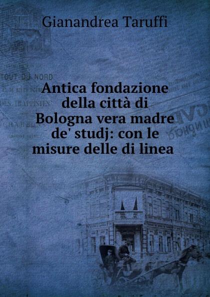 Gianandrea Taruffi Antica fondazione della citta di Bologna vera madre de. studj: con le misure delle linea .
