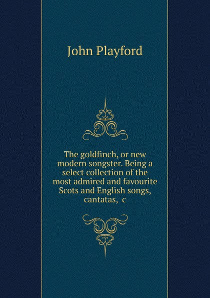 John Playford The goldfinch, or new modern songster. Being a select collection of the most admired and favourite Scots English songs, cantatas, .c