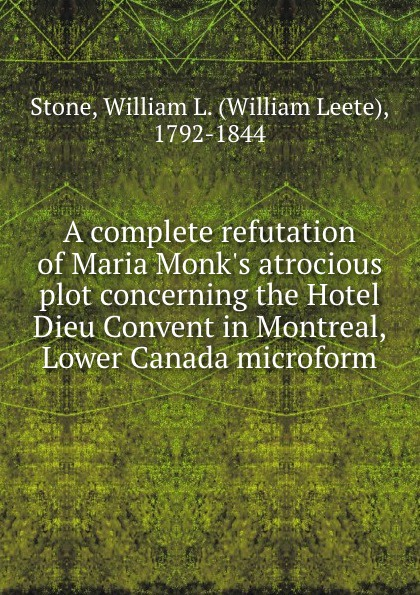 William Leete Stone A complete refutation of Maria M atrocious plot concerning the Hotel Dieu Convent in Montreal, Lower Canada microform