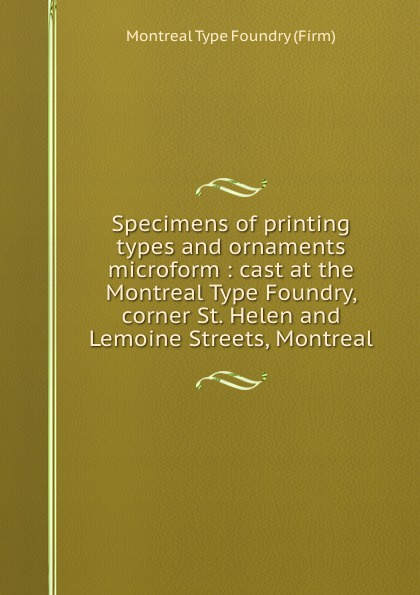 цена на Montreal Type Foundry Specimens of printing types and ornaments microform : cast at the Montreal Type Foundry, corner St. Helen and Lemoine Streets, Montreal