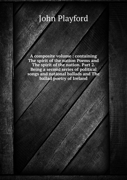 John Playford A composite volume : containing The spirit of the nation Poems and The spirit of the nation. Part 2. Being a second series of political songs and national ballads and The ballad poetry of Ireland oscar wilde the ballad of reading gaol a poetry