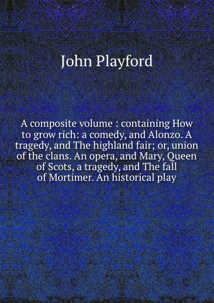 John Playford A composite volume : containing How to grow rich: a comedy, and Alonzo. A tragedy, and The highland fair; or, union of the clans. An opera, and Mary, Queen of Scots, a tragedy, and The fall of Mortimer. An historical play. john howard payne brutus or the fall of tarquin an historical tragedy an historical tragedy in five acts