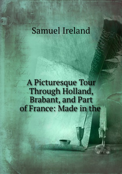 Samuel Ireland A Picturesque Tour Through Holland, Brabant, and Part of France: Made in the .