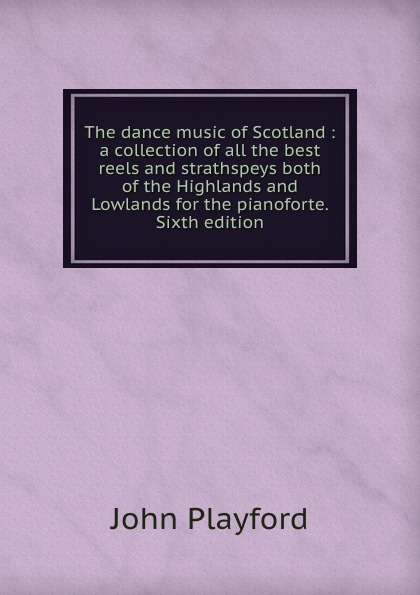 John Playford The dance music of Scotland : a collection of all the best reels and strathspeys both of the Highlands and Lowlands for the pianoforte. Sixth edition john playford edinburgh repository of music