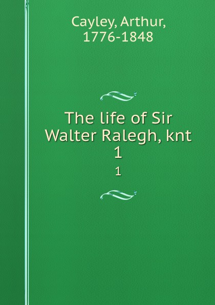 Arthur Cayley The life of Sir Walter Ralegh, knt. 1