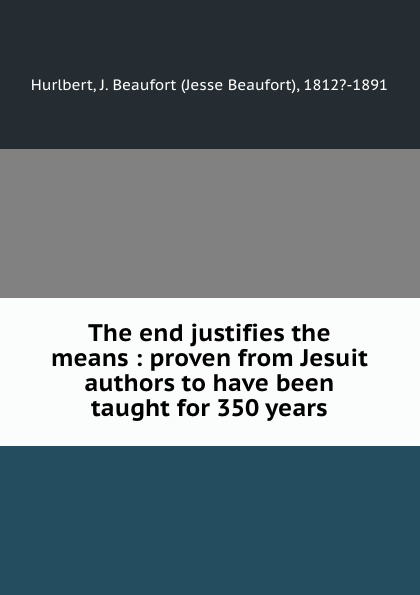 Jesse Beaufort Hurlbert The end justifies the means : proven from Jesuit authors to have been taught for 350 years