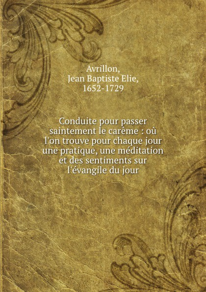 Jean Baptiste Elie Avrillon Conduite pour passer saintement le careme : ou  trouve chaque jour une pratique, meditation et des sentiments sur du