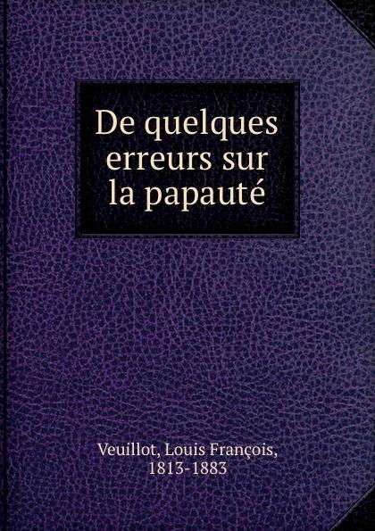 Louis François Veuillot De quelques erreurs sur la papaute