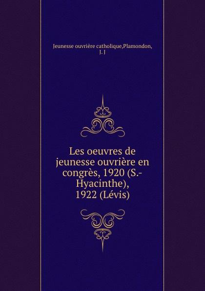 Jeunesse ouvrière catholique Les oeuvres de jeunesse ouvriere en congres, 1920 (S.-Hyacinthe), 1922 (Levis)