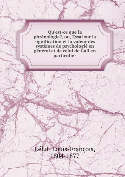 Louis-François Lélut Q-ce que la phrenologie., ou, Essai sur signification et valeur des systemes de psychologie en general celui Gall particulier