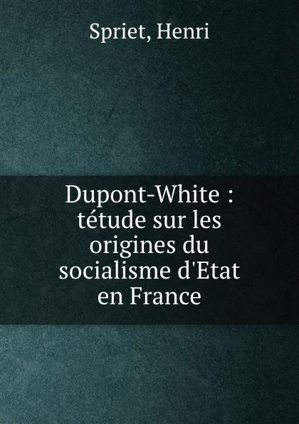 Henri Spriet Dupont-White : tetude sur les origines du socialisme d.Etat en France