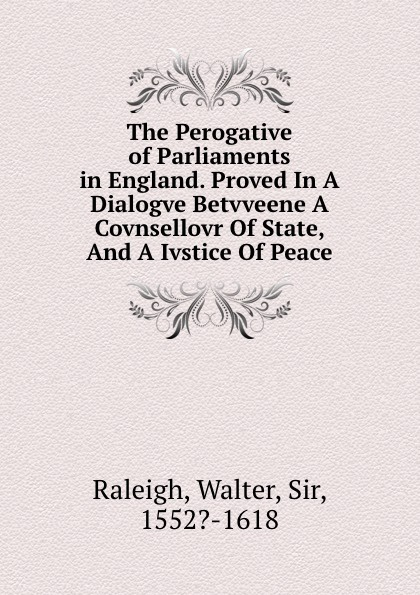 Walter Raleigh The Perogative of Parliaments in England. Proved In A Dialogve Betvveene Covnsellovr Of State, And Ivstice Peace