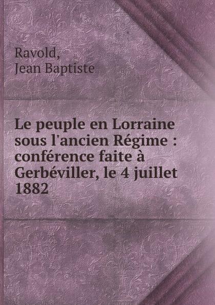 Jean Baptiste Ravold Le peuple en Lorraine sous  Regime : conference faite a Gerbeviller, le 4 juillet 1882