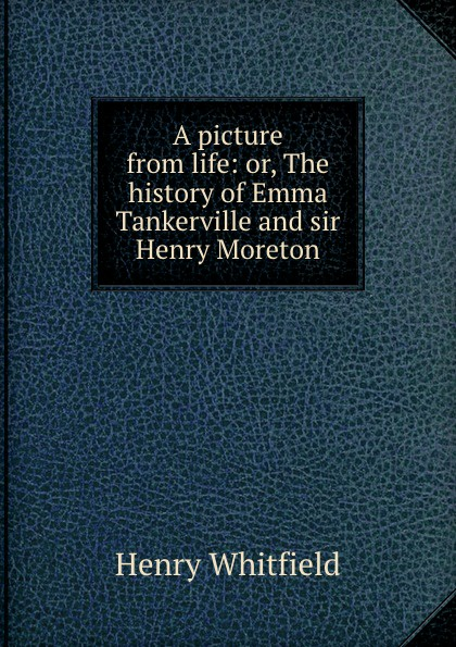 Henry Whitfield A picture from life: or, The history of Emma Tankerville and sir Moreton