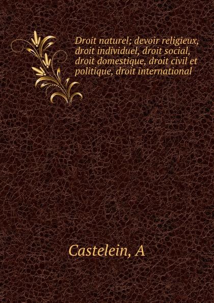 A. Castelein Droit naturel; devoir religieux, droit individuel, social, domestique, civil et politique, international