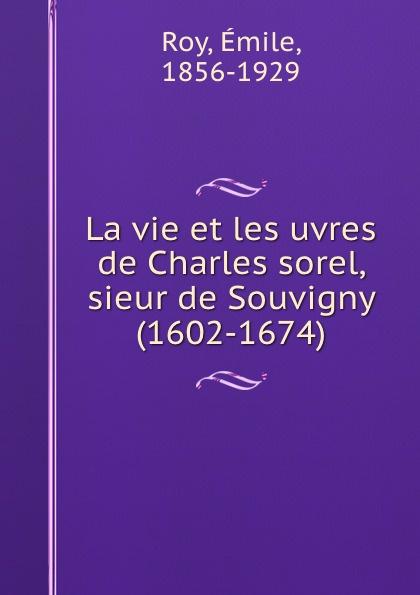 Émile Roy La vie et les uvres de Charles sorel, sieur de Souvigny (1602-1674)