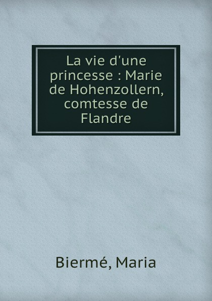 Maria Biermé La vie  princesse : Marie de Hohenzollern, comtesse Flandre