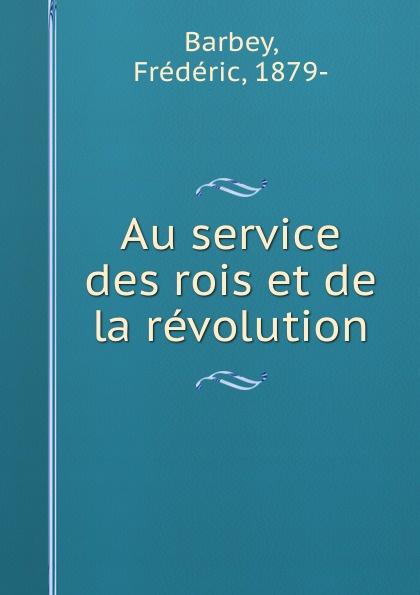 Frédéric Barbey Au service des rois et de la revolution
