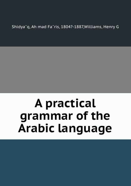 Aḥmad Fāris Shidyāq A practical grammar of the Arabic language