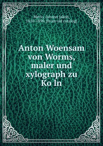 Johann Jakob Merlo Anton Woensam von Worms, maler und xylograph zu Koln
