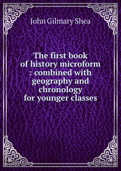 John Gilmary Shea The first book of history microform : combined with geography and chronology for younger classes john gilmary shea the defenders of our faith microform