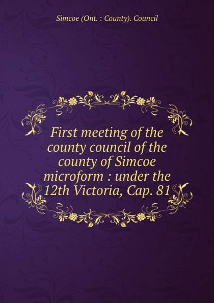 купить Simcoe Ont. County Council First meeting of the county council of the county of Simcoe microform : under the 12th Victoria, Cap. 81 дешево