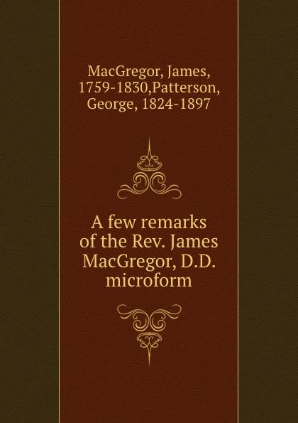 James MacGregor A few remarks of the Rev. James MacGregor, D.D. microform james patterson black market