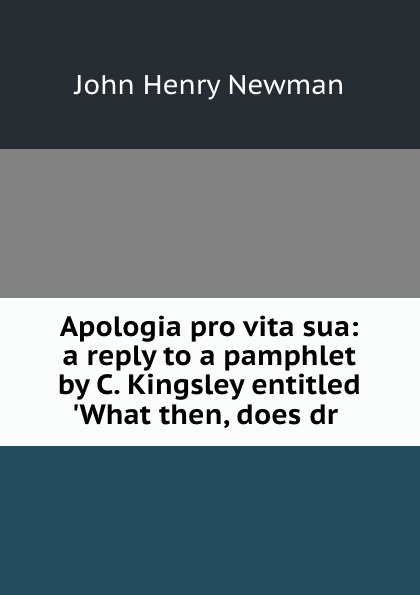 Newman John Henry Apologia pro vita sua: a reply to a pamphlet by C. Kingsley entitled .What then, does dr . apologia pro vita sua