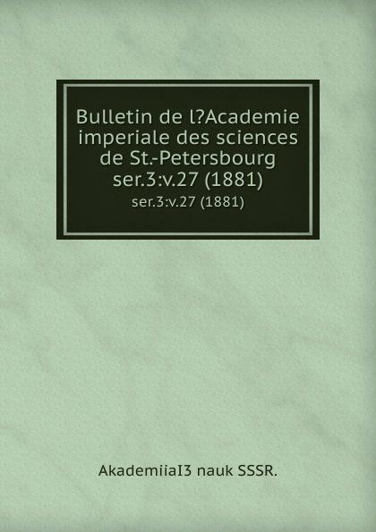 купить Bulletin de l.Academie imperiale des sciences de St.-Petersbourg. ser.3:v.27 (1881) по цене 899 рублей