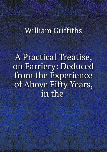 William Griffiths A Practical Treatise, on Farriery: Deduced from the Experience of Above Fifty Years, in the . folsom william henry carman fifty years in the northwest