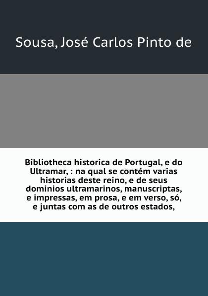 José Carlos Pinto de Sousa Bibliotheca historica de Portugal, e do Ultramar, : na qual se contem varias historias deste reino, e de seus dominios ultramarinos, manuscriptas, e impressas, em prosa, e em verso, so, e juntas com as de outros estados, jerald pinto e quantitative investment analysis workbook