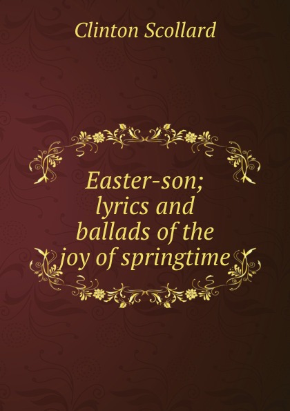Clinton Scollard Easter-son; lyrics and ballads of the joy springtime