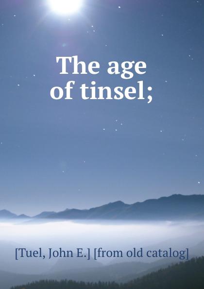 John E. Tuel The age of tinsel;