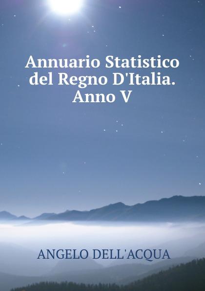 Angelo Dellacqua Annuario Statistico del Regno D.Italia.Anno V.