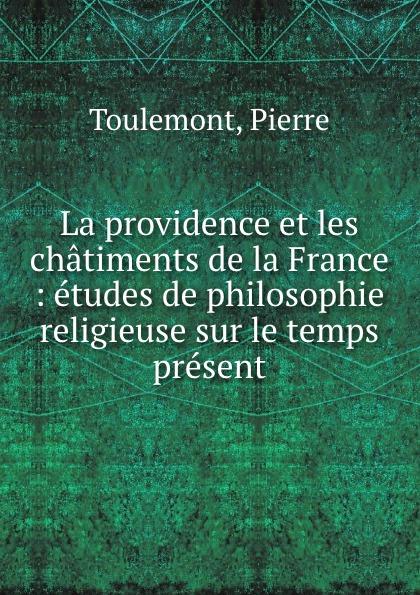 Pierre Toulemont La providence et les chatiments de la France : etudes philosophie religieuse sur le temps present