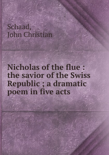 John Christian Schaad Nicholas of the flue : savior Swiss Republic ; a dramatic poem in five acts