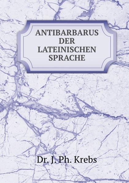 J. Ph. Krebs ANTIBARBARUS DER LATEINISCHEN SPRACHE