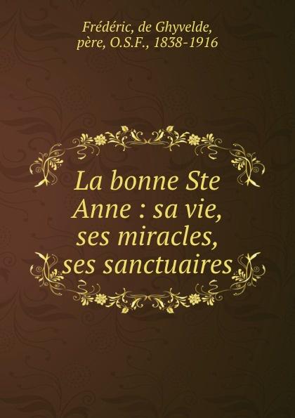 de Ghyvelde Frédéric La bonne Ste Anne : sa vie, ses miracles, sanctuaires