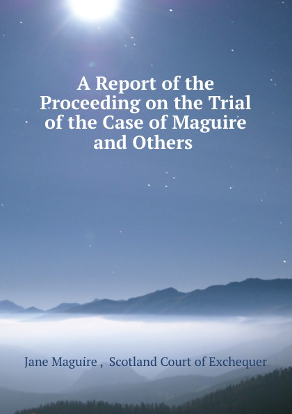 Jane Maguire A Report of the Proceeding on the Trial of the Case of Maguire and Others . автокосметика maguire