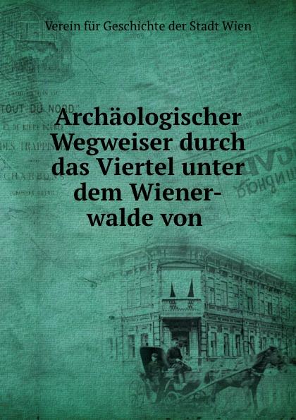 Verein fur Geschichte der Stadt Wien Archaologischer Wegweiser durch das Viertel unter dem Wiener-walde von .