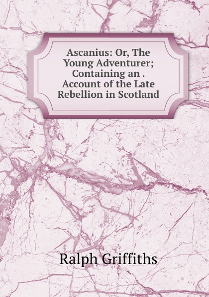 Ralph Griffiths Ascanius: Or, The Young Adventurer; Containing an . Account of the Late Rebellion in Scotland